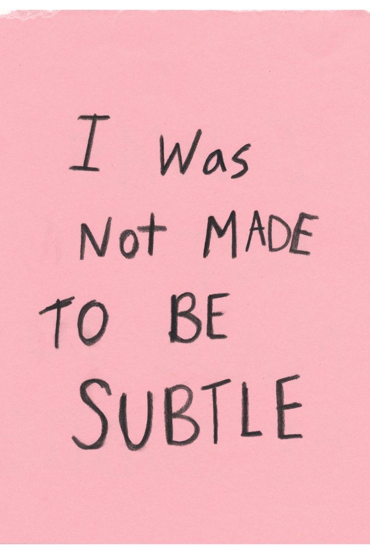 """""""I was not made to be subtle."""""""