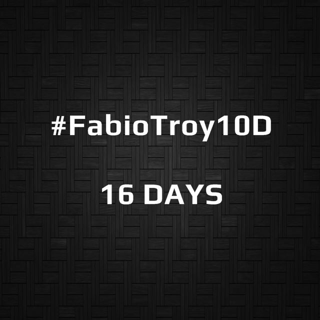 #FabioTroy10D | 16 DAYS