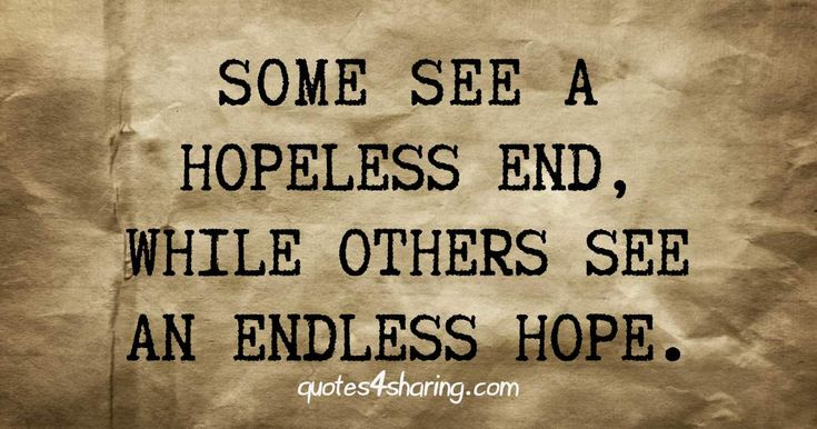 Some see a hopeless end, while others see an endless hope quotes4sharing.com