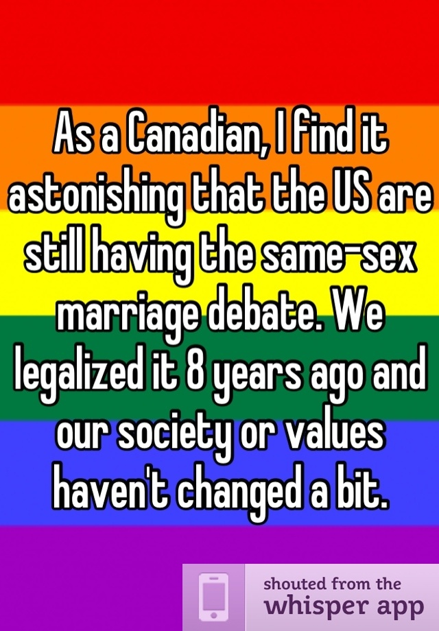 As a Canadian, I find it astonishing that the US are still having the same-sex marriage debate. We legalized it more than 8 years ago and our society or values haven't changed a bit.