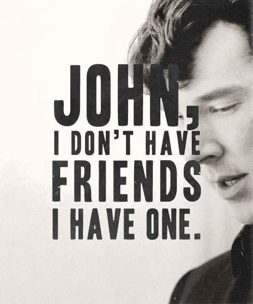 """Listen, what I said before John, I meant it. I don't have friends; I've just got one.""-Sherlock"