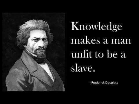 Knowledge makes a man unfit to be a slave. Frederick Douglass quote.