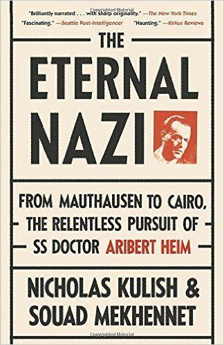 The Eternal Nazi: From Mauthausen to Cairo, the Relentless Pursuit of SS Doctor Aribert Heim: Nicholas Kulish, Souad Mekhennet: 9780307475213: Amazon.com: Books
