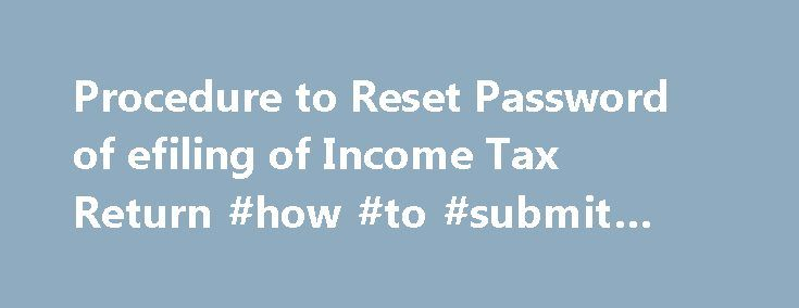 Procedure to Reset Password of efiling of Income Tax Return #how #to #submit #income #tax http://income.remmont.com/procedure-to-reset-password-of-efiling-of-income-tax-return-how-to-submit-income-tax/  #efiling of income tax return login # If you have forgotten your password for the Login ID that you had created for efiling of Income tax return and to view Tds Credited ( 26AS) in your account. There is a control that you can create only single account with one PAN No. So if you […]