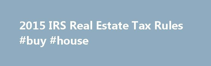 2015 IRS Real Estate Tax Rules #buy #house http://property.nef2.com/2015-irs-real-estate-tax-rules-buy-house/  What are the 2015 IRS Real Estate Tax Rules If you own real estate, you will find all the information you need regarding IRS real estate tax rules for your property here. Real Estate Owner focuses on the 2015 IRS real estate tax rules which you will use for your 2014 tax return. By understanding and utilizing tax breaks available to you, you will minimize your tax liability. We…