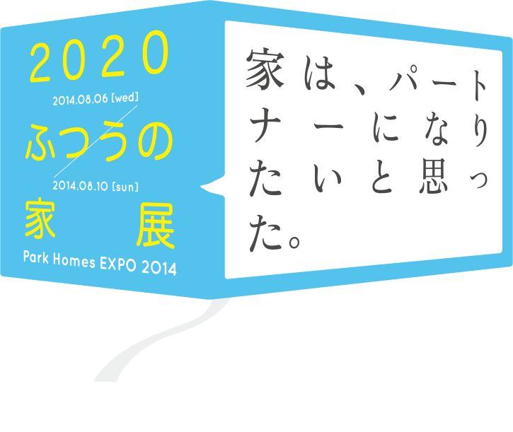 2020 ふつうの家展 2014.05.05[tue] - 2014.08.10[sun] 家はパートナーになりたいと思った