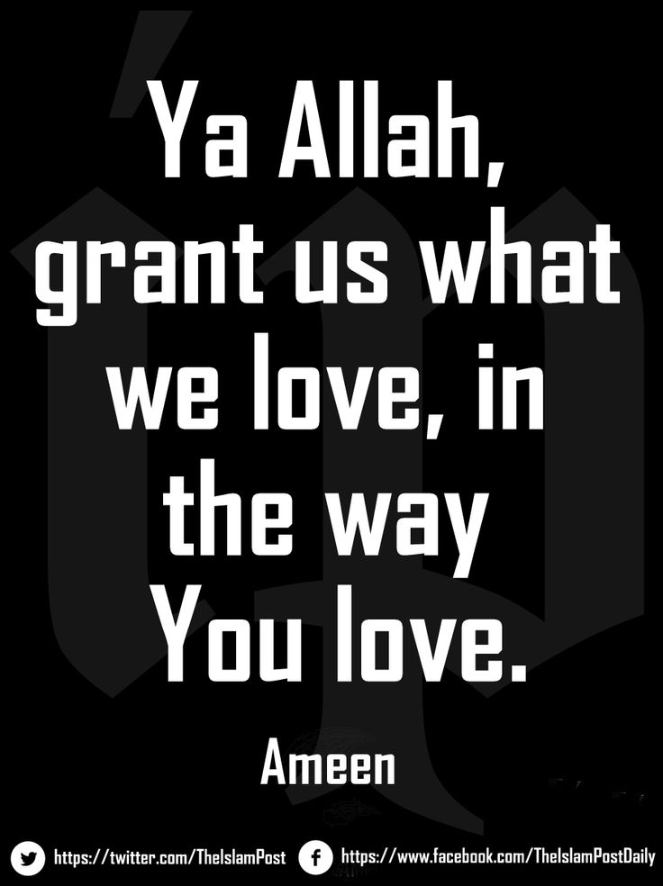 Ya Allah, grant us what we love, in the way You love.