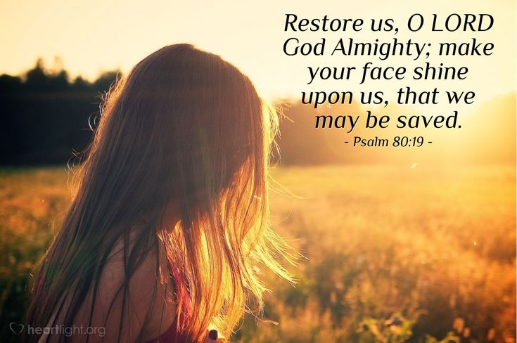 Turn us again, O LORD God of hosts, cause thy face to shine; and we shall be saved. Psalms 80:19