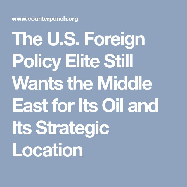The U.S. Foreign Policy Elite Still Wants the Middle East for Its Oil and Its Strategic Location