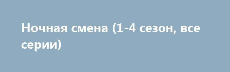 Ночная смена (1-4 сезон, все серии) http://hdrezka.biz/serials/1800-nochnaya-smena-1-4-sezon-vse-serii.html