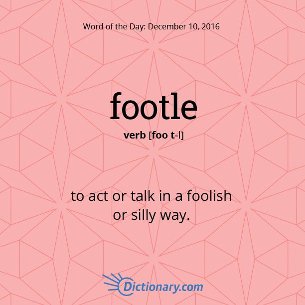 Dictionary.com's Word of the Day - footle - Informal. to act or talk in a foolish or silly way.