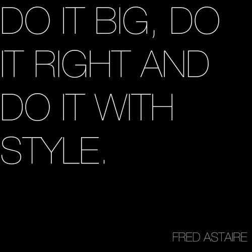 Do it big. Do it right. Do it with style. ~Fred Astaire