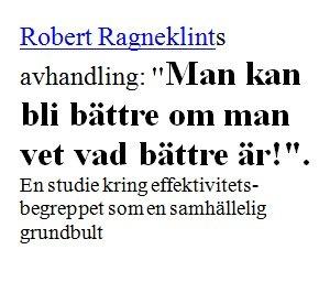 """Roberts Ragneklints avhandling (2002): """"Man kan bli bättre om man vet vad bättre är!"""". En studie kring effektivitetsbegreppet som en samhällelig grundbult  http://www.avhandlingar.se/avhandling/482168e4d2/"""