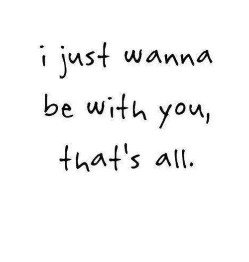 I just wanna be with #you, that's all. #quote #wordstoliveby