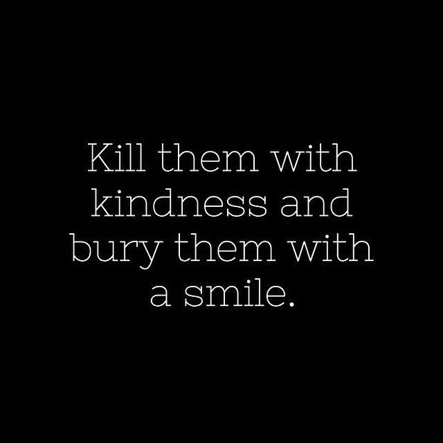 Kill them with kindness and bury them with a smile