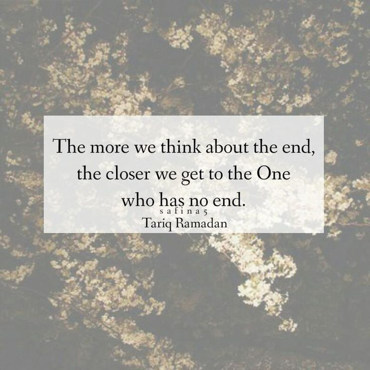 """The more we think about the end, the closer we get to the One who has no end."" ~ Tariq Ramadan"