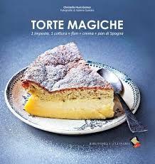 """Torte Magiche 32 varianti per una sorprendente torta """"tre in uno"""" creata con la cottura a bassa temperatura"""
