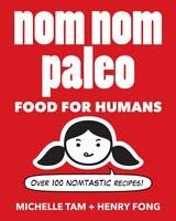 Nom Nom Paleo: Food for Humans: Over 100 Nomtastic Recipes! (Book) by Henry Fong, et al. (2014): Waterstones.com