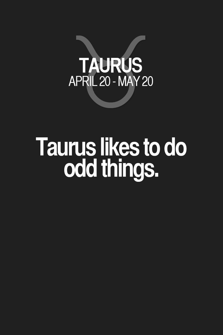 Taurus likes to do odd things. Taurus | Taurus Quotes | Taurus Zodiac Signs