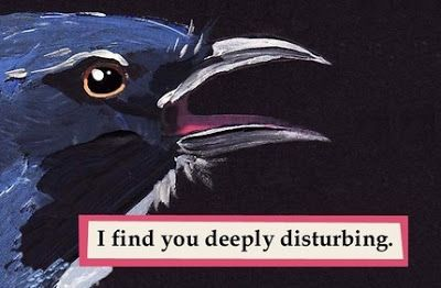 I find you deeply disturbing