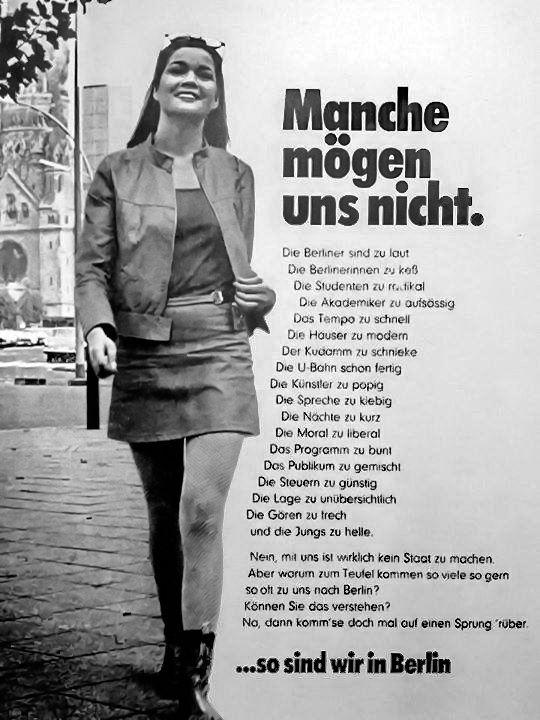 """""""Manche mögen uns nicht"""", Werbekampagne, West-Berlin, 1968 #605: """"Some don't like us"""", PR-advertising, West-Berlin, 1968  Die Berliner sind zu lautDie Berlinerinnen sind zu keßDie Studenten zu radikalDie Akademiker zu aufsässigDas Tempo zu schnellDie Häuser zu modernDer Kudamm zu schniekeDie U-Bahn schon fertigDie Künstler zu popigDie Spreche zu kiebigDie Nächte zu kurzDie Moral zu liberalDas Programm zu buntDas Publikum zu gemischtDie Steuern zu günstigDie Lage..."""