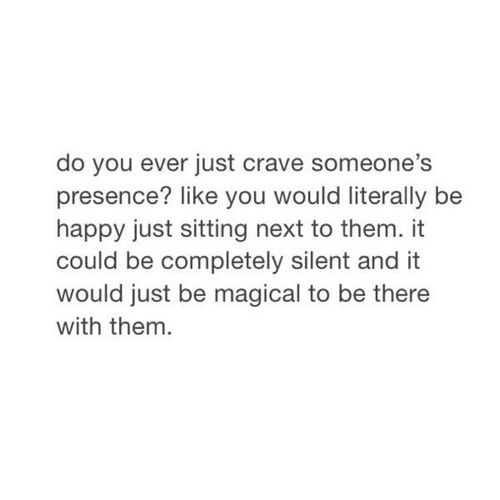 This, and sometimes I just want to talk to them for until the late hours of the night.
