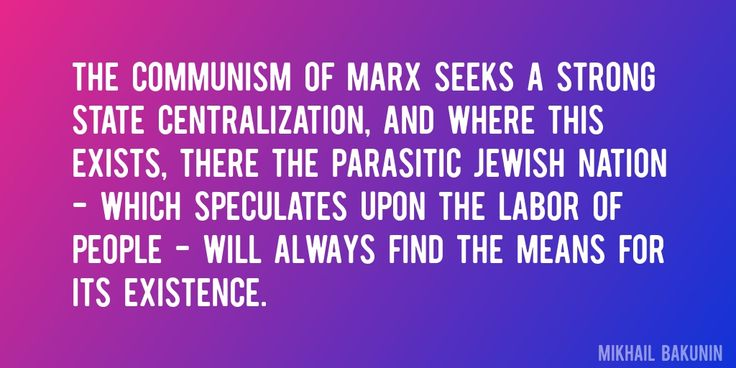 Quote by Mikhail Bakunin => The communism of Marx seeks a strong state centralization, and where this exists, there the parasitic Jewish nation - which speculates upon the labor of people - will always find the means for its existence.