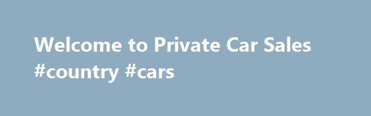 Welcome to Private Car Sales #country #cars http://nigeria.remmont.com/welcome-to-private-car-sales-country-cars/  #private cars for sale # Welcome to Private Car Sales. Updated: 10/06/2013 Spread the word about this site. as you know the adds are free. We really do ourselves down when we trade in at the dealers. Sell your vehicle privately and save. Please click on end time ministry for daily readings. God bless you. Don't go to the showroom, let the showroom come to you. This is your 24…