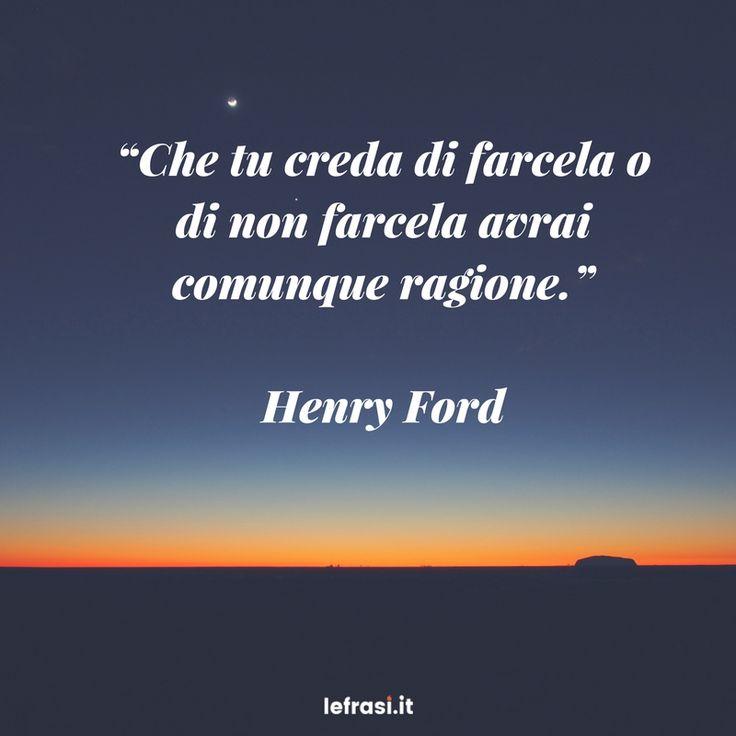Che tu creda di farcela o di non farcela avrai comunque ragione. - Henry Ford #frasimotivazionali #vita #crescitapersonale #ispirazione #frasi #aforismi #citazioni #quotes #henryford #frasibelle #frasicelebri #verità #successo #ragione #motivazione #credere