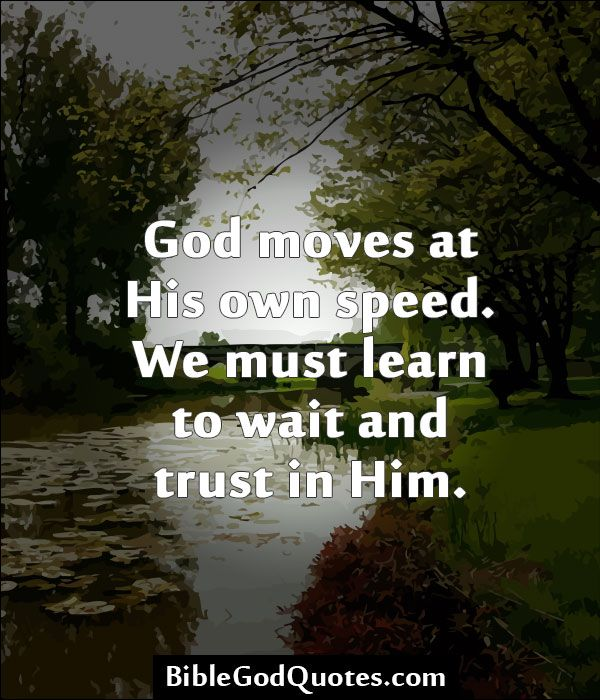 God moves at His own speed. We must learn to wait and trust in Him.
