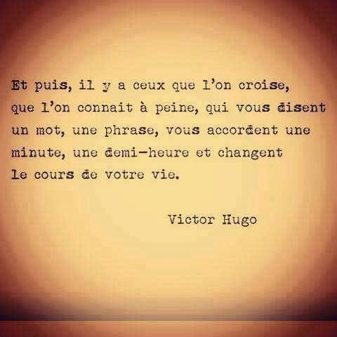 """Then there are those we come across, whom we barely know, who offer you a word, a sentence, give you minute, a half hour, and change the course of your life."" - Victor Hugo"