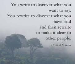 You write to discover what you want to say. You rewrite to discover what you have said. And then rewrite to make it clear to other people.