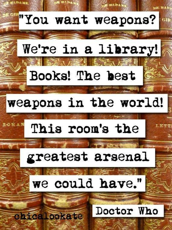 """Books are the best weapons in the world! - Dr. Who. - I'm pinning this only because it is my favorite doctor who quote. Actually, it's 10's quote, and it's The Doctor, not Doctor Who, and NOT Dr. Who. It's just """"The Doctor."""""""
