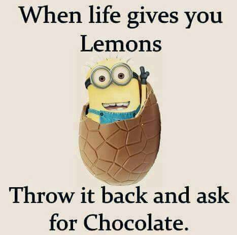 When life gives you lemons, throw it back and ask for chocolate.