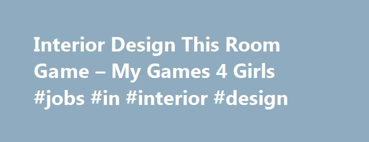 Interior Design This Room Game – My Games 4 Girls #jobs #in #interior #design http://interior.nef2.com/interior-design-this-room-game-my-games-4-girls-jobs-in-interior-design/  #interior design games for girls # Interior Design This Room Game Earn money doing the interior design in Vanessa s room! To begin this game of decoration, you must click on the button in the middle at the top right of this game for girls. All the furniture and accessories will mix and you can put them wherever you…