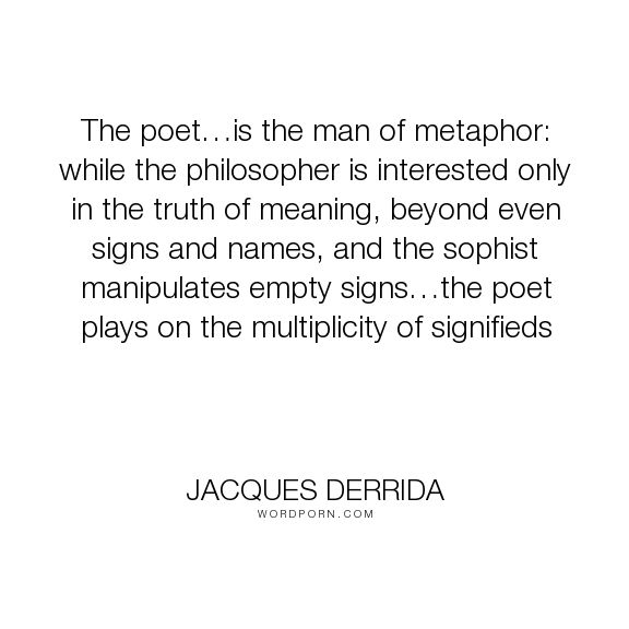 "Jacques Derrida - ""The poet�is the man of metaphor: while the philosopher is interested only in the..."". philosophy, poetry, derrida"