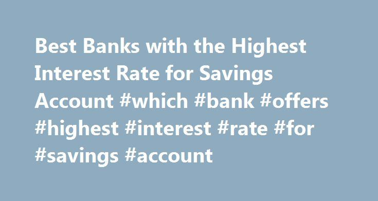 Best Banks with the Highest Interest Rate for Savings Account #which #bank #offers #highest #interest #rate #for #savings #account http://answer.nef2.com/best-banks-with-the-highest-interest-rate-for-savings-account-which-bank-offers-highest-interest-rate-for-savings-account/  # Best Banks with the Highest Interest Rate for Savings Account Are you earning the most from your savings and money market deposit accounts? Deposit accounts are the pillars of a strong financial foundation, providing…