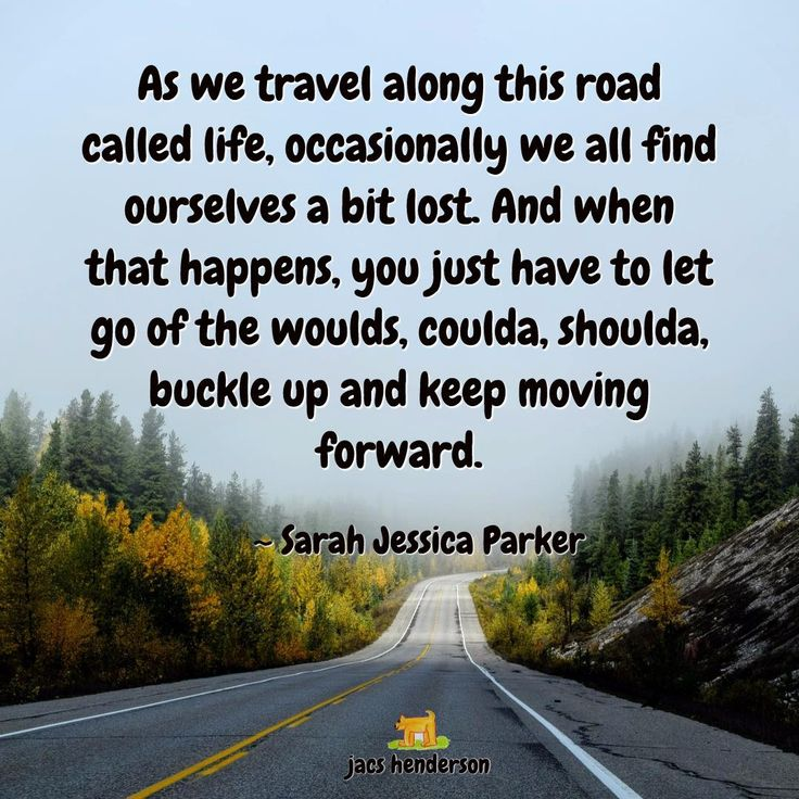 ★ As we travel along this road  called life, occasionally we all find ourselves a bit lost. And when that happens, you just have to let go of the woulda, coulda, shoulda,  buckle up and keep moving forward.