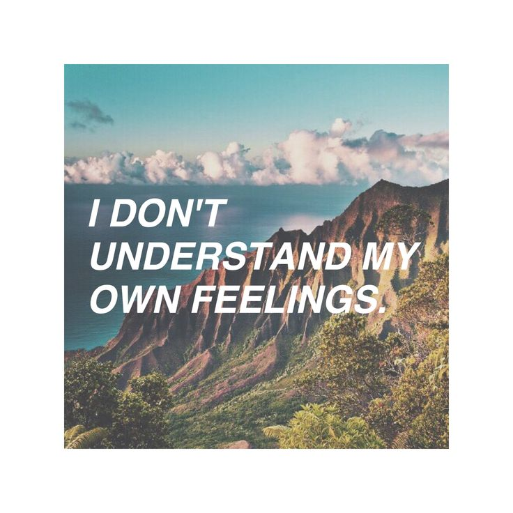 I don't understand my own feelings.