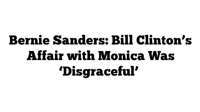 Bernie Sanders: Bill Clinton's Affair with Monica Was 'Disgraceful'