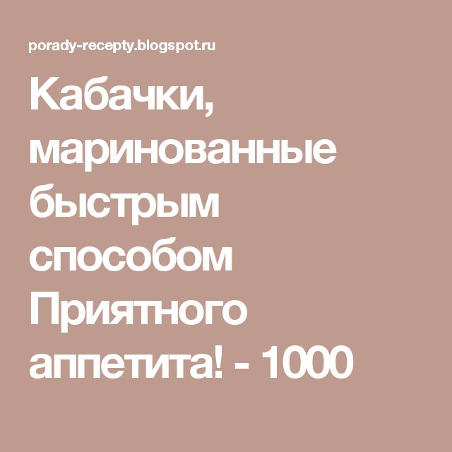 Кабачки, маринованные быстрым способом Приятного аппетита!   - 1000