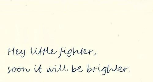 Hey little fighter, soon it will be brighter.