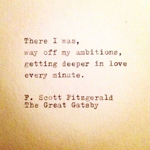"""There I was, way off my ambitions, getting deeper in love every minute."" -F. Scott Fitzgerald, The Great Gatsby"
