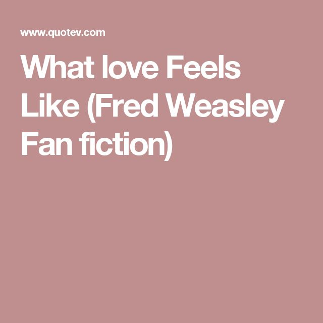 What love Feels Like (Fred Weasley Fan fiction)