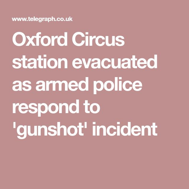 Oxford Circus station evacuated as armed police respond to 'gunshot' incident