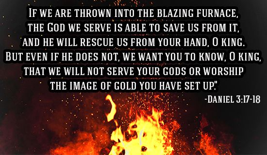 """Daniel 3:17-18:  """"If it be so, our God whom we serve is able to deliver us from the burning fiery furnace, and he will deliver us out of thine hand, O king. But if not, be it known unto thee, O king, that we will not serve thy gods, nor worship the golden image which thou hast set up."""" Amen! Prepare us LORD!"""
