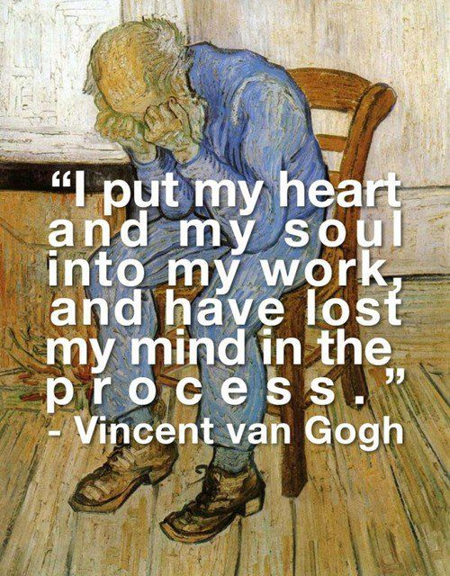 """""""i put my heart and my soul into my work, and have lost my mind in the process."""" - vincent van gogh"""