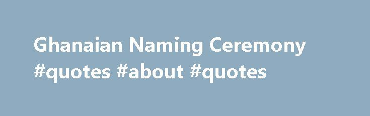 """Ghanaian Naming Ceremony #quotes #about #quotes http://quote.remmont.com/ghanaian-naming-ceremony-quotes-about-quotes/  Ghanaian Naming Ceremony GHANAIAN NAMING CEREMONY: When asked """"Wo den de sen ?"""" Translated; """"What is your name? """" by responding with your name you are easily identifiable as being born on a certain day also of your order of birth. Let's not forget about the all important naming ceremony. After an Akan baby is […]"""