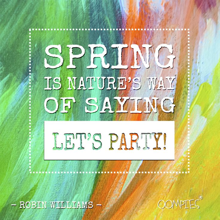 """""""Spring is nature's way of saying, let's party!"""" - Robin Williams -   #OOMPIES #MONDAYMESSAGE"""