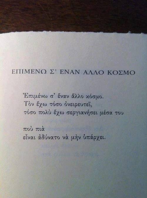 επιμενω σε εναν αλλο κοσμο,τον εχω τοσο ονειρευτει,τοσο πολυ εχω σεργιανησει μεσα του,που πια ειναι αδυνατο να μην υπαρχει